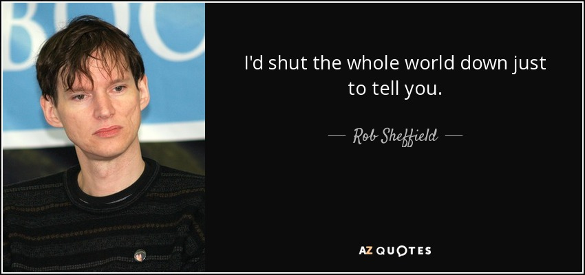 I'd shut the whole world down just to tell you. - Rob Sheffield
