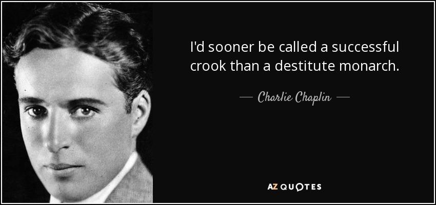 I'd sooner be called a successful crook than a destitute monarch. - Charlie Chaplin