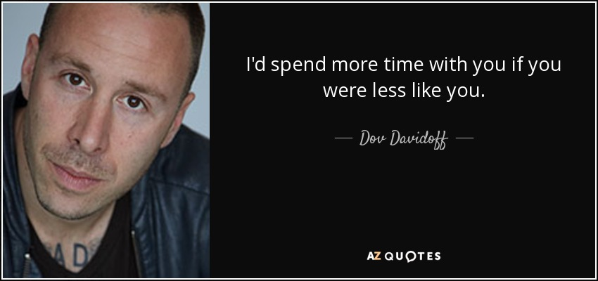 I'd spend more time with you if you were less like you. - Dov Davidoff