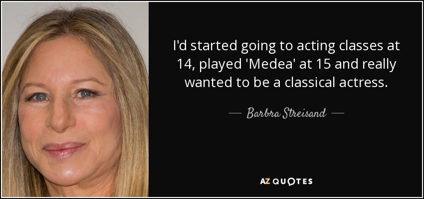 I'd started going to acting classes at 14, played 'Medea' at 15 and really wanted to be a classical actress. - Barbra Streisand