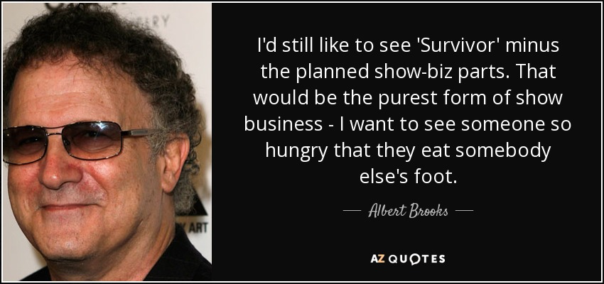 I'd still like to see 'Survivor' minus the planned show-biz parts. That would be the purest form of show business - I want to see someone so hungry that they eat somebody else's foot. - Albert Brooks