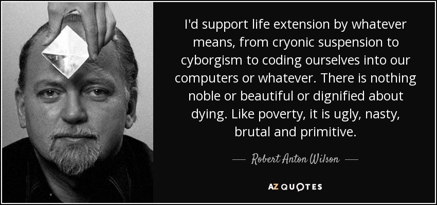 I'd support life extension by whatever means, from cryonic suspension to cyborgism to coding ourselves into our computers or whatever. There is nothing noble or beautiful or dignified about dying. Like poverty, it is ugly, nasty, brutal and primitive. - Robert Anton Wilson