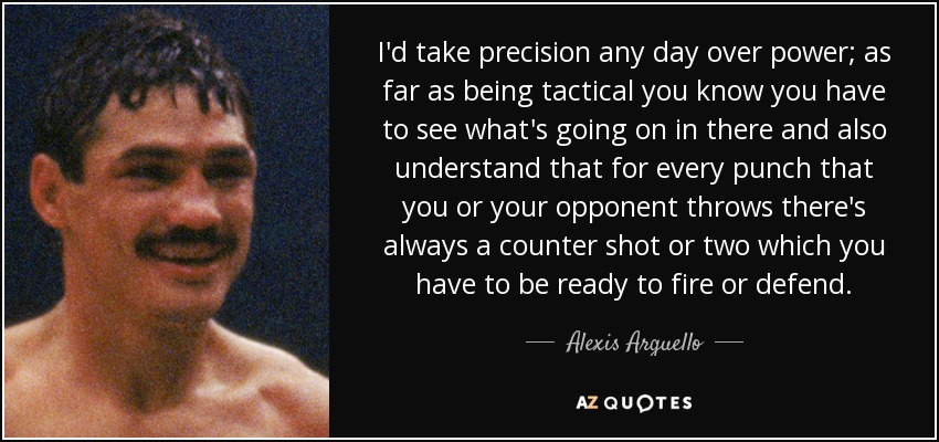 I'd take precision any day over power; as far as being tactical you know you have to see what's going on in there and also understand that for every punch that you or your opponent throws there's always a counter shot or two which you have to be ready to fire or defend. - Alexis Arguello