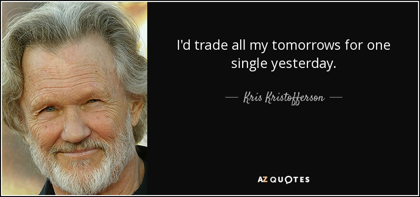 I'd trade all my tomorrows for one single yesterday. - Kris Kristofferson