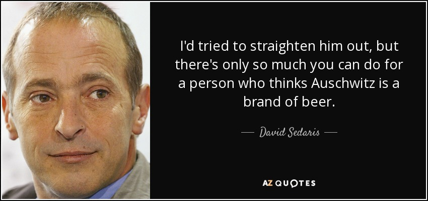 I'd tried to straighten him out, but there's only so much you can do for a person who thinks Auschwitz is a brand of beer. - David Sedaris