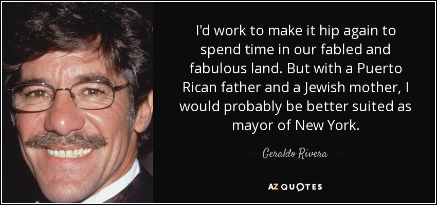 I'd work to make it hip again to spend time in our fabled and fabulous land. But with a Puerto Rican father and a Jewish mother, I would probably be better suited as mayor of New York. - Geraldo Rivera