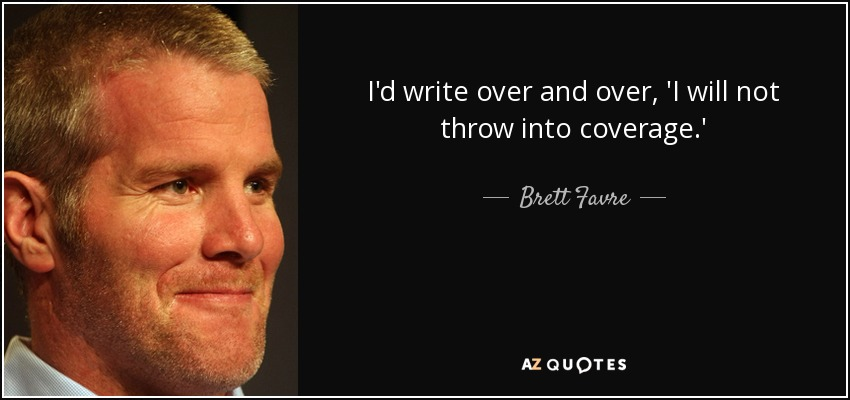 I'd write over and over, 'I will not throw into coverage.' - Brett Favre