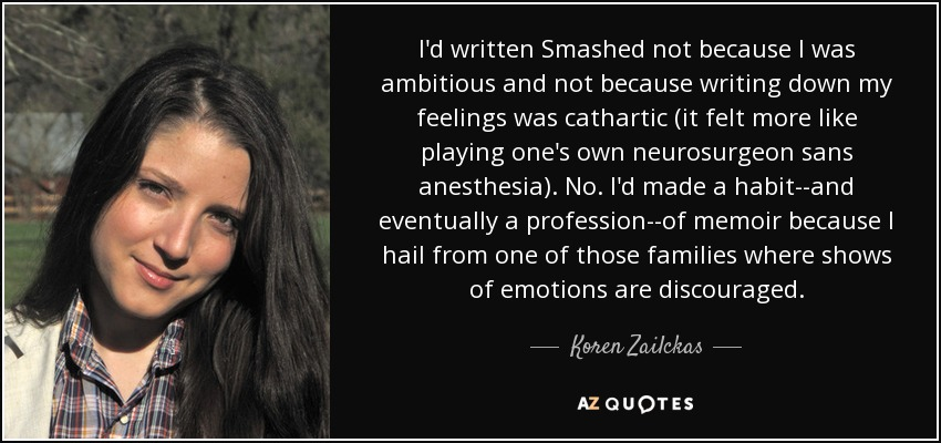 I'd written Smashed not because I was ambitious and not because writing down my feelings was cathartic (it felt more like playing one's own neurosurgeon sans anesthesia). No. I'd made a habit--and eventually a profession--of memoir because I hail from one of those families where shows of emotions are discouraged. - Koren Zailckas