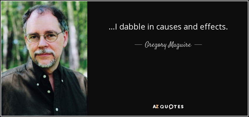 ...I dabble in causes and effects. - Gregory Maguire