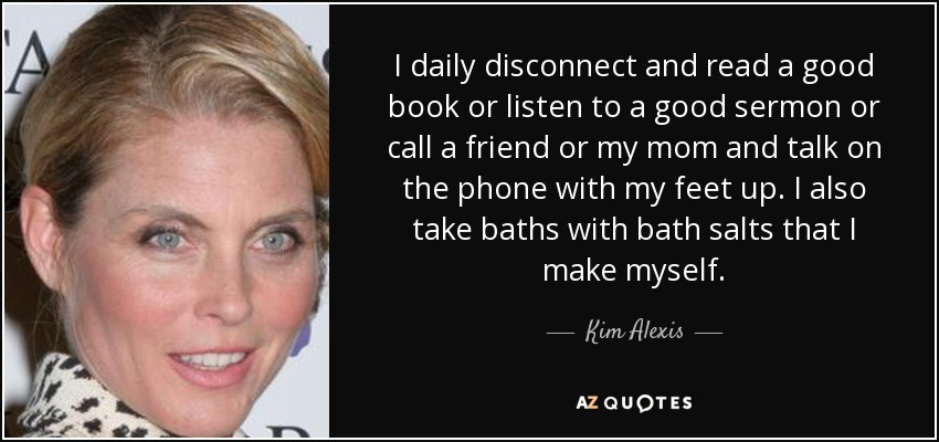 I daily disconnect and read a good book or listen to a good sermon or call a friend or my mom and talk on the phone with my feet up. I also take baths with bath salts that I make myself. - Kim Alexis