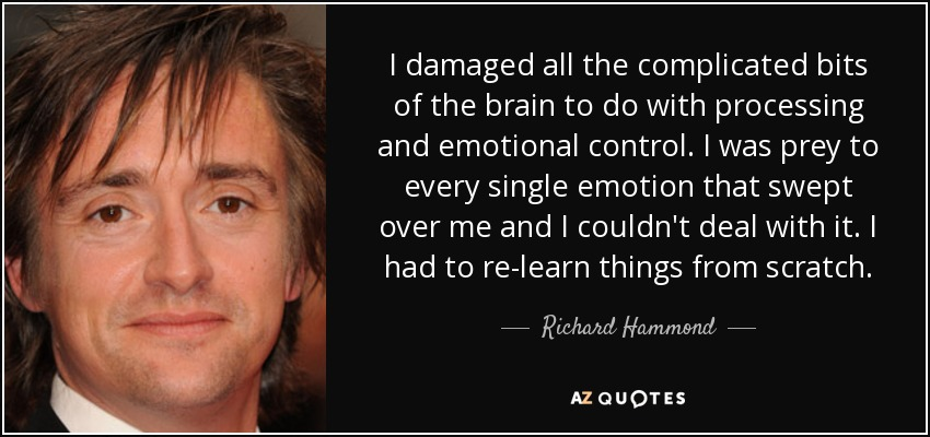 I damaged all the complicated bits of the brain to do with processing and emotional control. I was prey to every single emotion that swept over me and I couldn't deal with it. I had to re-learn things from scratch. - Richard Hammond