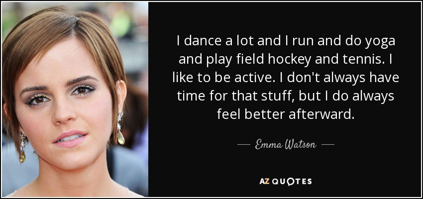 I dance a lot and I run and do yoga and play field hockey and tennis. I like to be active. I don't always have time for that stuff, but I do always feel better afterward. - Emma Watson
