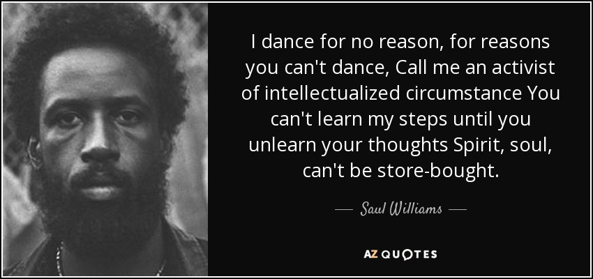 I dance for no reason, for reasons you can't dance, Call me an activist of intellectualized circumstance You can't learn my steps until you unlearn your thoughts Spirit, soul, can't be store-bought. - Saul Williams