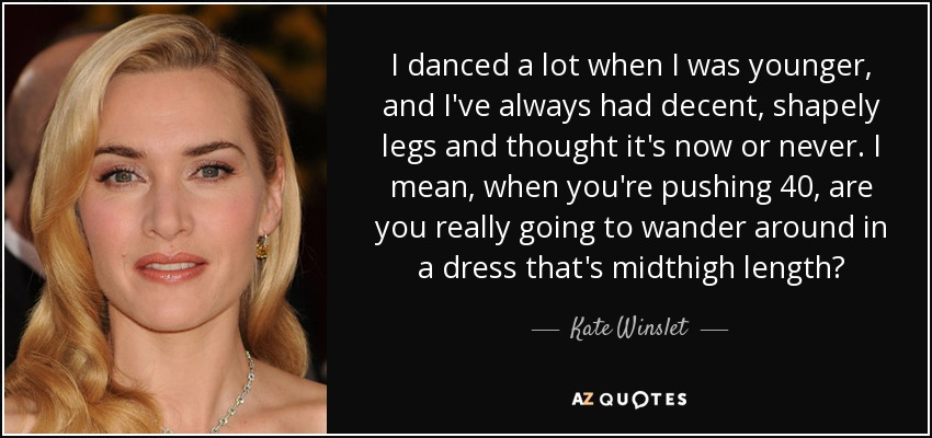 I danced a lot when I was younger, and I've always had decent, shapely legs and thought it's now or never. I mean, when you're pushing 40, are you really going to wander around in a dress that's midthigh length? - Kate Winslet