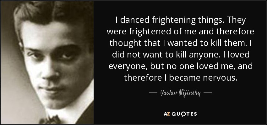 I danced frightening things. They were frightened of me and therefore thought that I wanted to kill them. I did not want to kill anyone. I loved everyone, but no one loved me, and therefore I became nervous. - Vaslav Nijinsky