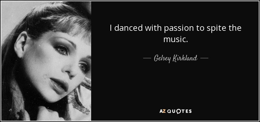 I danced with passion to spite the music. - Gelsey Kirkland