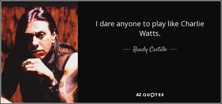 I dare anyone to play like Charlie Watts. - Randy Castillo