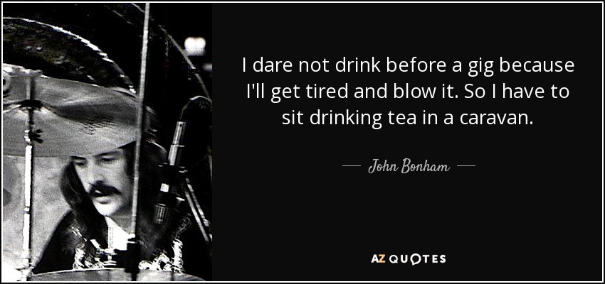 I dare not drink before a gig because I'll get tired and blow it. So I have to sit drinking tea in a caravan. - John Bonham