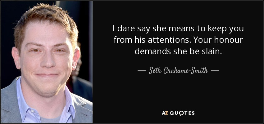 I dare say she means to keep you from his attentions. Your honour demands she be slain. - Seth Grahame-Smith