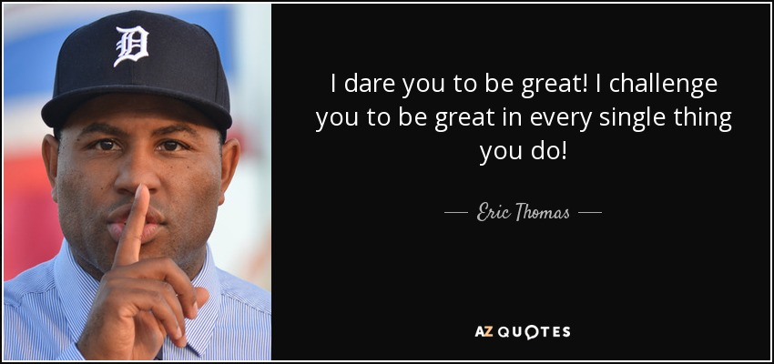 I dare you to be great! I challenge you to be great in every single thing you do! - Eric Thomas