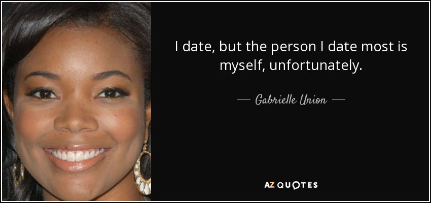 I date, but the person I date most is myself, unfortunately. - Gabrielle Union