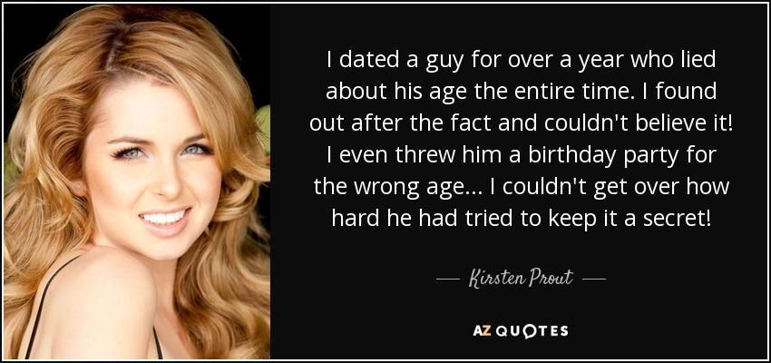 I dated a guy for over a year who lied about his age the entire time. I found out after the fact and couldn't believe it! I even threw him a birthday party for the wrong age... I couldn't get over how hard he had tried to keep it a secret! - Kirsten Prout