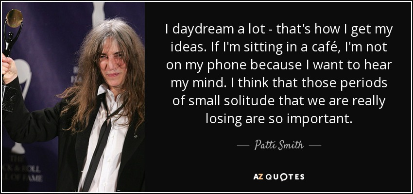 I daydream a lot - that's how I get my ideas. If I'm sitting in a café, I'm not on my phone because I want to hear my mind. I think that those periods of small solitude that we are really losing are so important. - Patti Smith