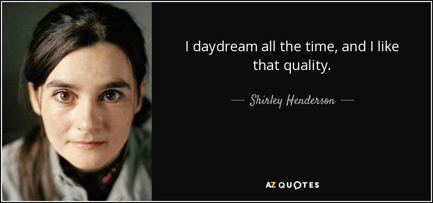 I daydream all the time, and I like that quality. - Shirley Henderson