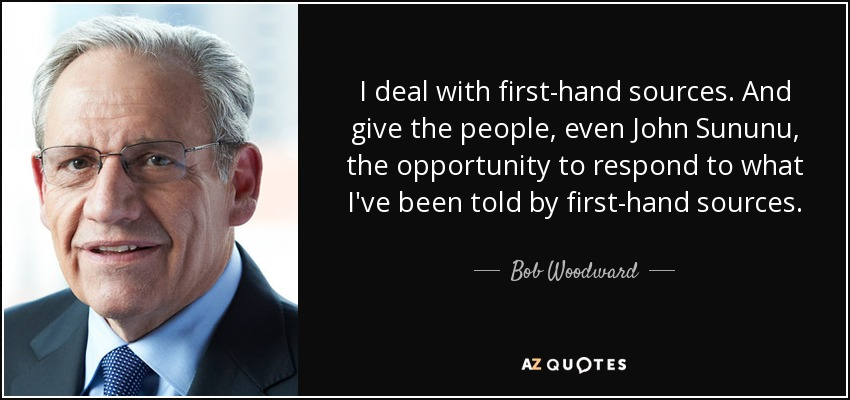 I deal with first-hand sources. And give the people, even John Sununu, the opportunity to respond to what I've been told by first-hand sources. - Bob Woodward