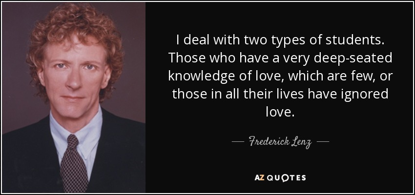 I deal with two types of students. Those who have a very deep-seated knowledge of love, which are few, or those in all their lives have ignored love. - Frederick Lenz
