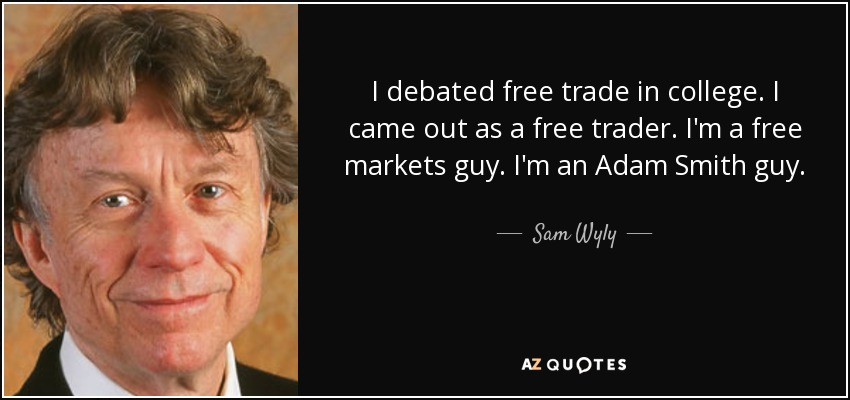 I debated free trade in college. I came out as a free trader. I'm a free markets guy. I'm an Adam Smith guy. - Sam Wyly