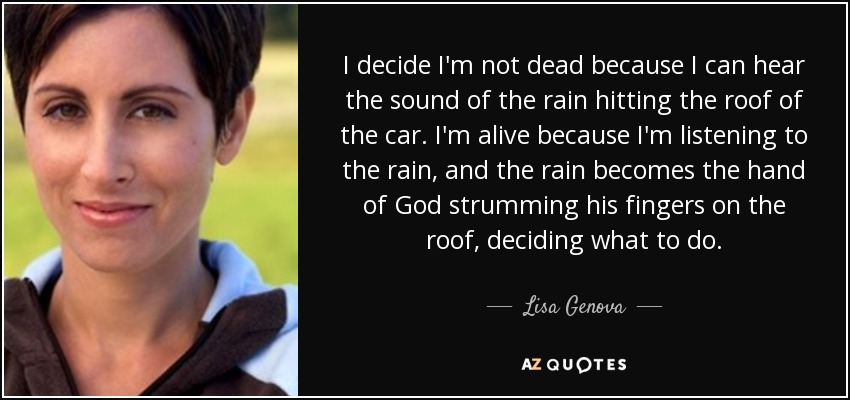 I decide I'm not dead because I can hear the sound of the rain hitting the roof of the car. I'm alive because I'm listening to the rain, and the rain becomes the hand of God strumming his fingers on the roof, deciding what to do. - Lisa Genova