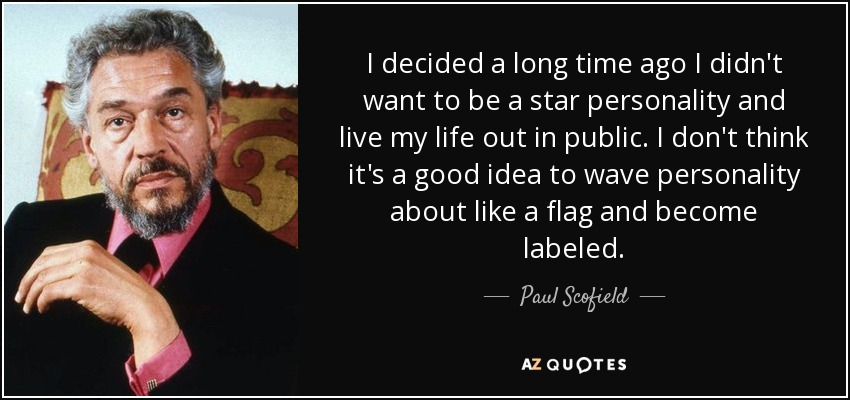I decided a long time ago I didn't want to be a star personality and live my life out in public. I don't think it's a good idea to wave personality about like a flag and become labeled. - Paul Scofield