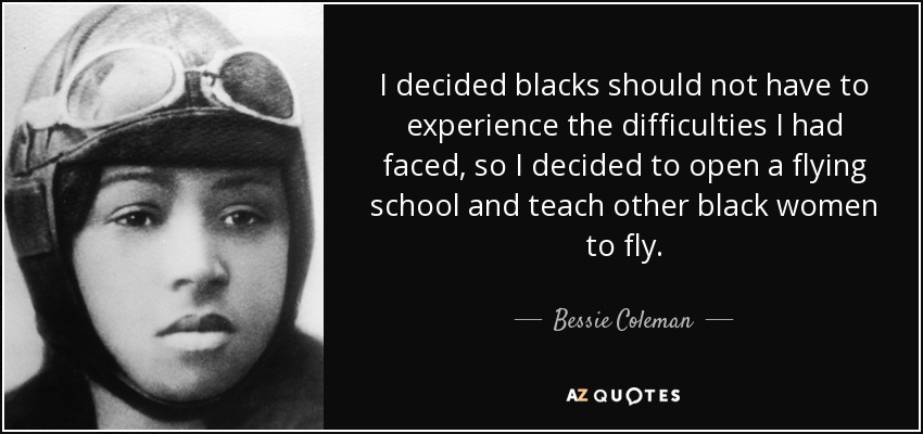 I decided blacks should not have to experience the difficulties I had faced, so I decided to open a flying school and teach other black women to fly. - Bessie Coleman