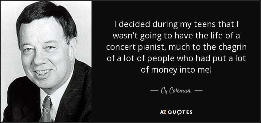 I decided during my teens that I wasn't going to have the life of a concert pianist, much to the chagrin of a lot of people who had put a lot of money into me! - Cy Coleman