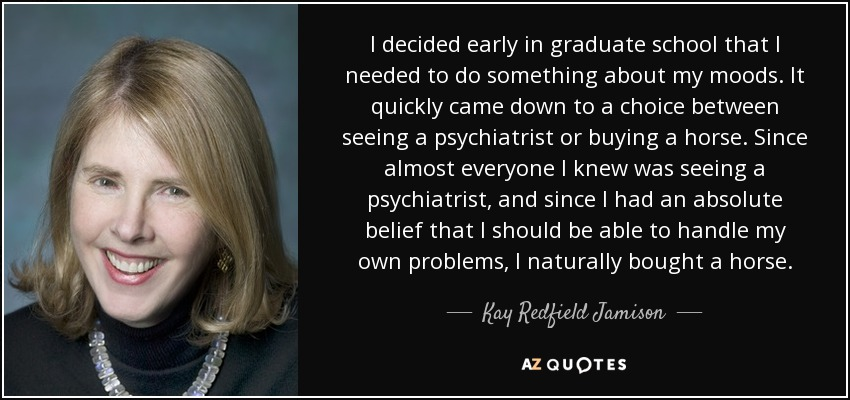I decided early in graduate school that I needed to do something about my moods. It quickly came down to a choice between seeing a psychiatrist or buying a horse. Since almost everyone I knew was seeing a psychiatrist, and since I had an absolute belief that I should be able to handle my own problems, I naturally bought a horse. - Kay Redfield Jamison