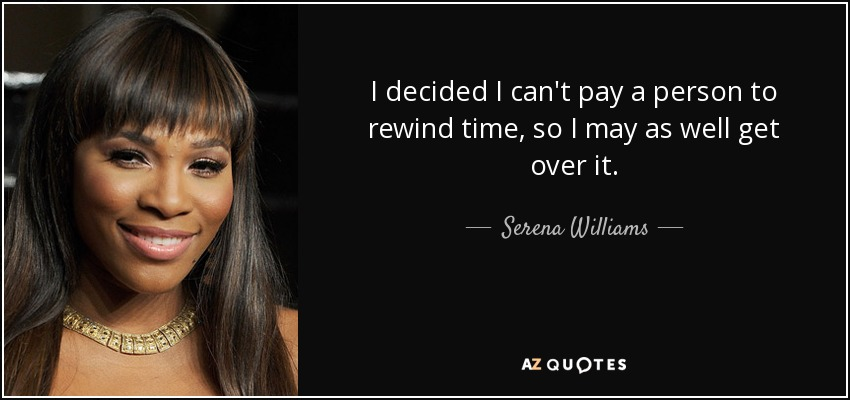 I decided I can't pay a person to rewind time, so I may as well get over it. - Serena Williams