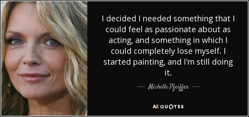 I decided I needed something that I could feel as passionate about as acting, and something in which I could completely lose myself. I started painting, and I'm still doing it. - Michelle Pfeiffer