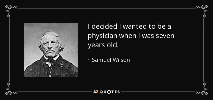 I decided I wanted to be a physician when I was seven years old. - Samuel Wilson