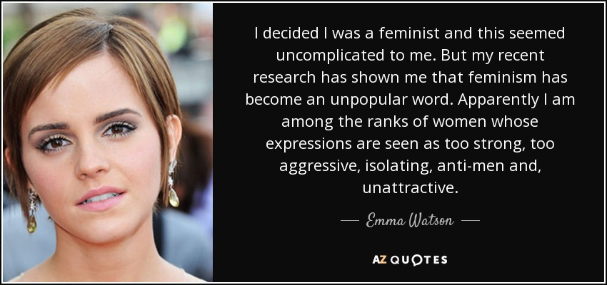 I decided I was a feminist and this seemed uncomplicated to me. But my recent research has shown me that feminism has become an unpopular word. Apparently I am among the ranks of women whose expressions are seen as too strong, too aggressive, isolating, anti-men and, unattractive. - Emma Watson