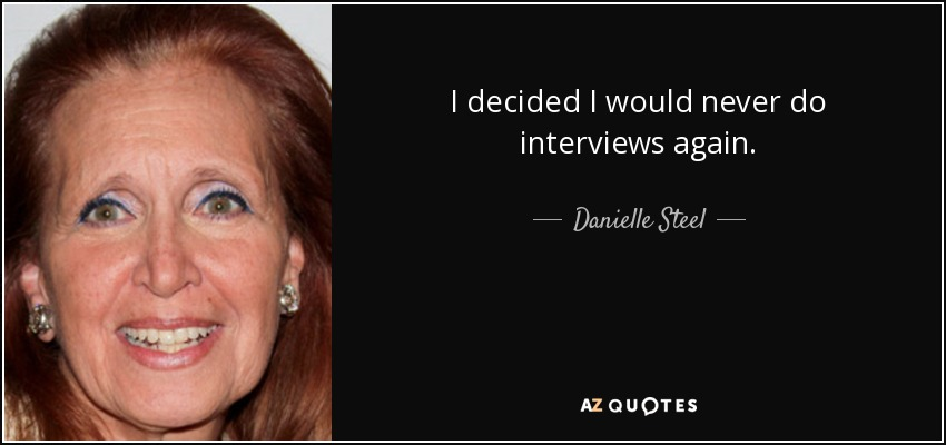 I decided I would never do interviews again. - Danielle Steel