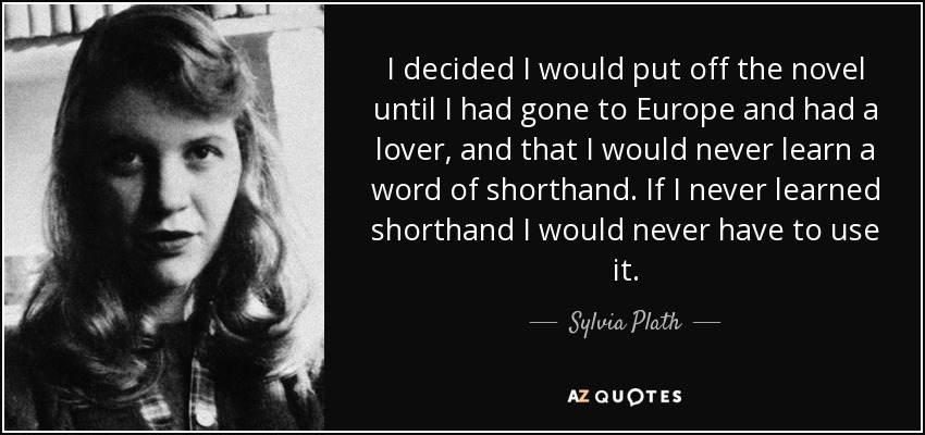 I decided I would put off the novel until I had gone to Europe and had a lover, and that I would never learn a word of shorthand. If I never learned shorthand I would never have to use it. - Sylvia Plath