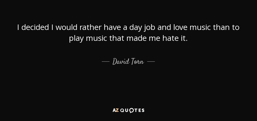 I decided I would rather have a day job and love music than to play music that made me hate it. - David Torn