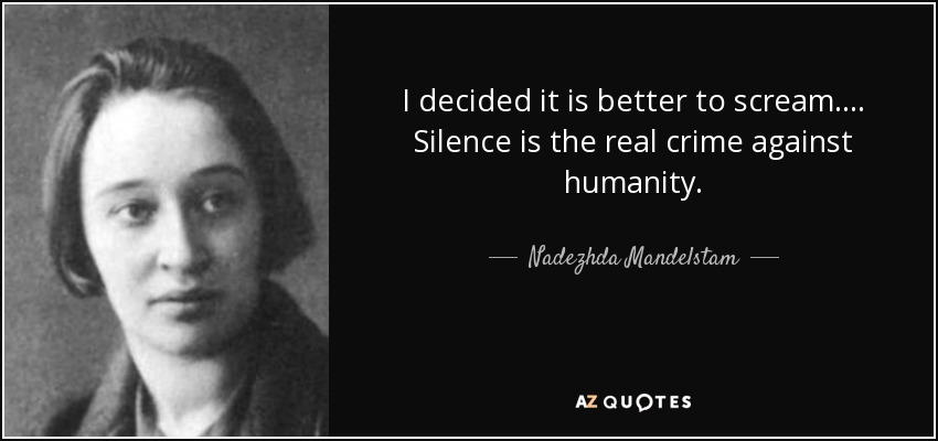 I decided it is better to scream. . . . Silence is the real crime against humanity. - Nadezhda Mandelstam