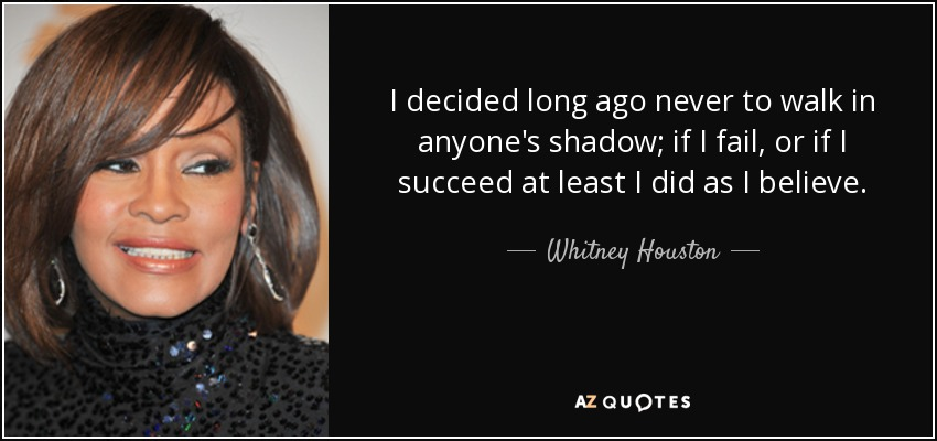 I decided long ago never to walk in anyone's shadow; if I fail, or if I succeed at least I did as I believe. - Whitney Houston