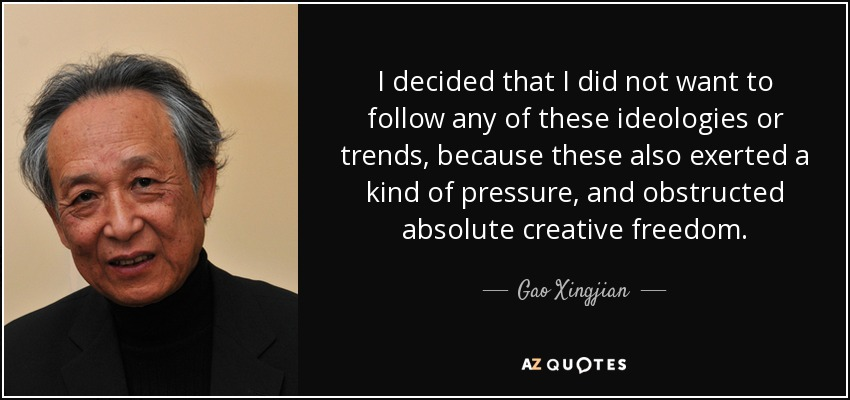 I decided that I did not want to follow any of these ideologies or trends, because these also exerted a kind of pressure, and obstructed absolute creative freedom. - Gao Xingjian