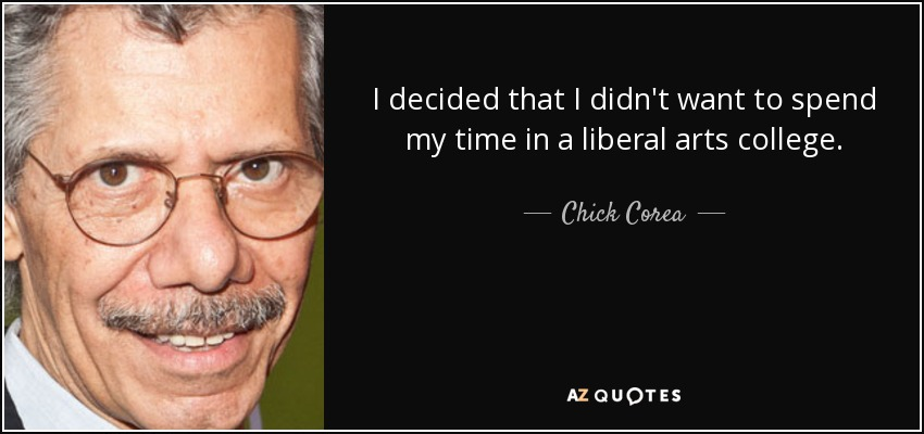I decided that I didn't want to spend my time in a liberal arts college. - Chick Corea