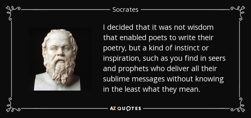 I decided that it was not wisdom that enabled poets to write their poetry, but a kind of instinct or inspiration, such as you find in seers and prophets who deliver all their sublime messages without knowing in the least what they mean. - Socrates