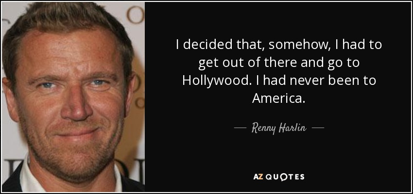 I decided that, somehow, I had to get out of there and go to Hollywood. I had never been to America. - Renny Harlin