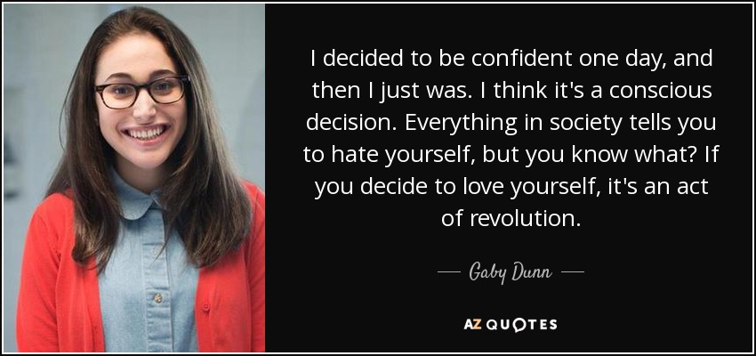 I decided to be confident one day, and then I just was. I think it's a conscious decision. Everything in society tells you to hate yourself, but you know what? If you decide to love yourself, it's an act of revolution. - Gaby Dunn